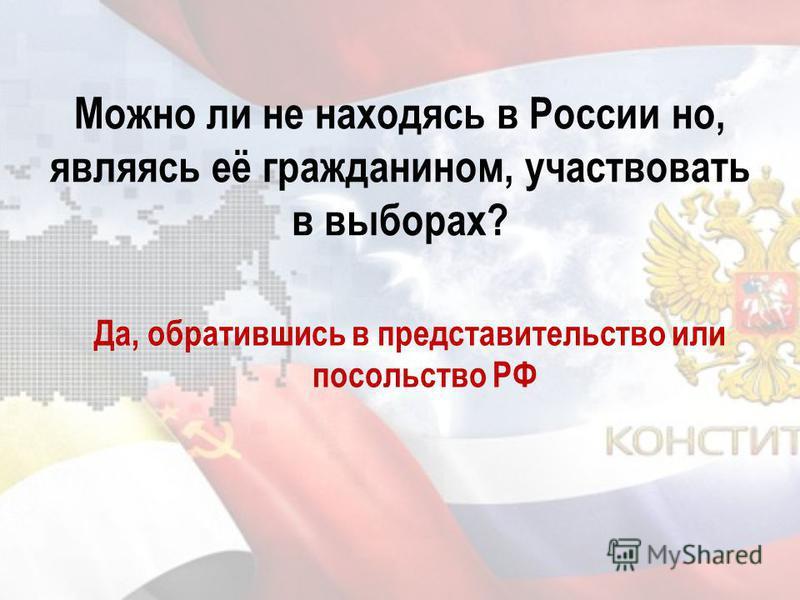Можно ли не находясь в России но, являясь её гражданином, участвовать в выборах? Да, обратившись в представительство или посольство РФ
