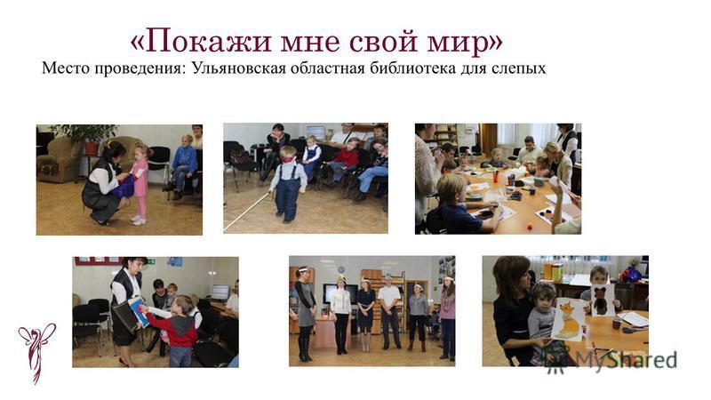 «Покажи мне свой мир» Место проведения: Ульяновская областная библиотека для слепых