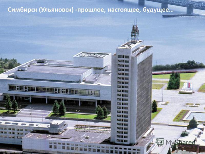 Симбирск (Ульяновск) -прошлое, настоящее, будущее…