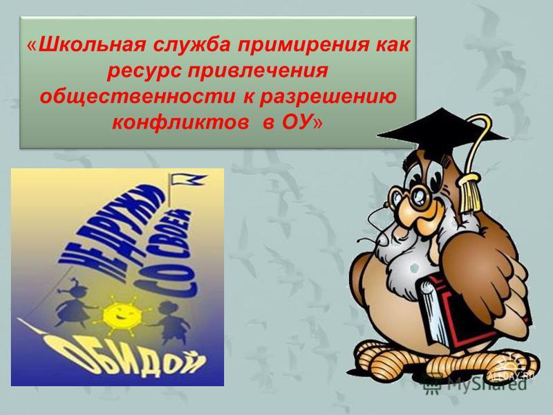 «Школьная служба примирения как ресурс привлечения общественности к разрешению конфликтов в ОУ»