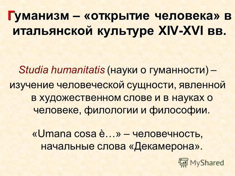 Гуманизм – «открытие человека» в итальянской культуре ХIV-XVI вв. Studia humanitatis (науки о гуманности) – изучение человеческой сущности, явленной в художественном слове и в науках о человеке, филологии и философии. «Umana cosa è…» – человечность,