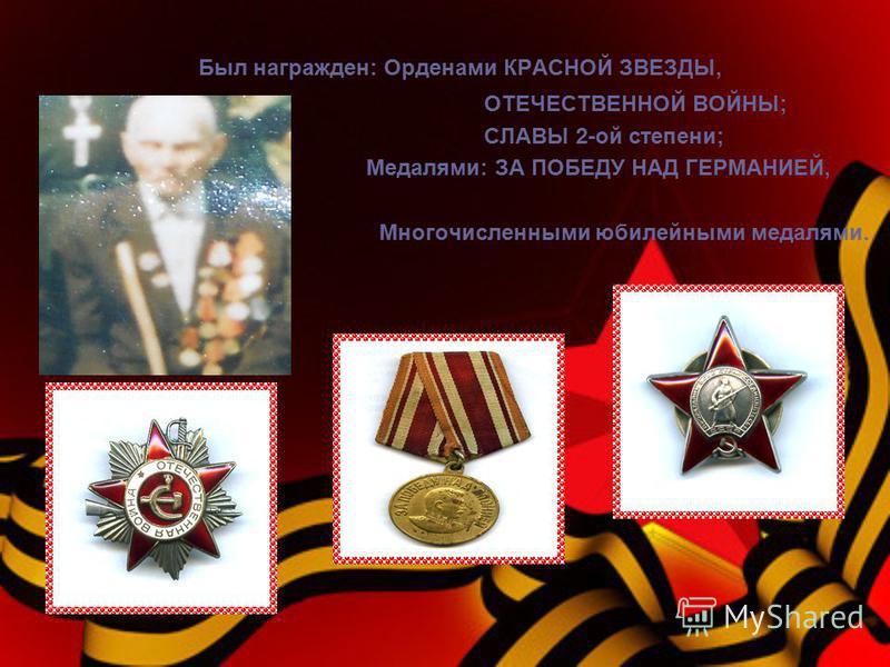 Был награжден: Орденами КРАСНОЙ ЗВЕЗДЫ, ОТЕЧЕСТВЕННОЙ ВОЙНЫ; СЛАВЫ 2-ой степени; Медалями: ЗА ПОБЕДУ НАД ГЕРМАНИЕЙ, Многочисленными юбилейными медалями.