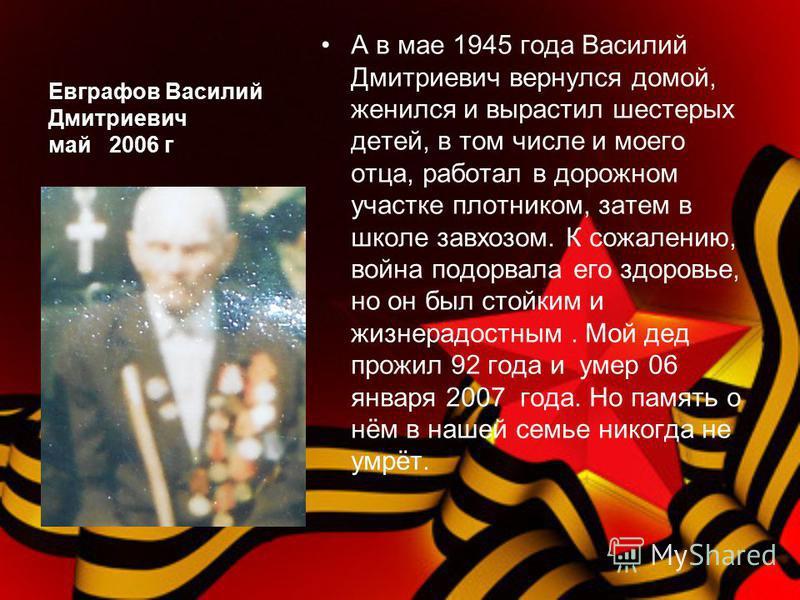 Евграфов Василий Дмитриевич май 2006 г А в мае 1945 года Василий Дмитриевич вернулся домой, женился и вырастил шестерых детей, в том числе и моего отца, работал в дорожном участке плотником, затем в школе завхозом. К сожалению, война подорвала его зд