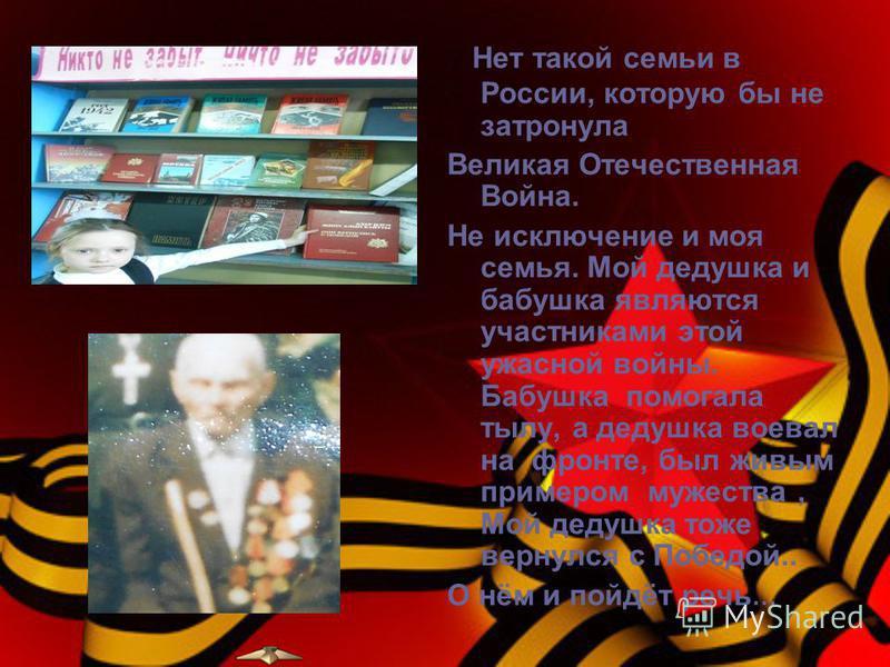 Нет такой семьи в России, которую бы не затронула Великая Отечественная Война. Не исключение и моя семья. Мой дедушка и бабушка являются участниками этой ужасной войны. Бабушка помогала тылу, а дедушка воевал на фронте, был живым примером мужества, М