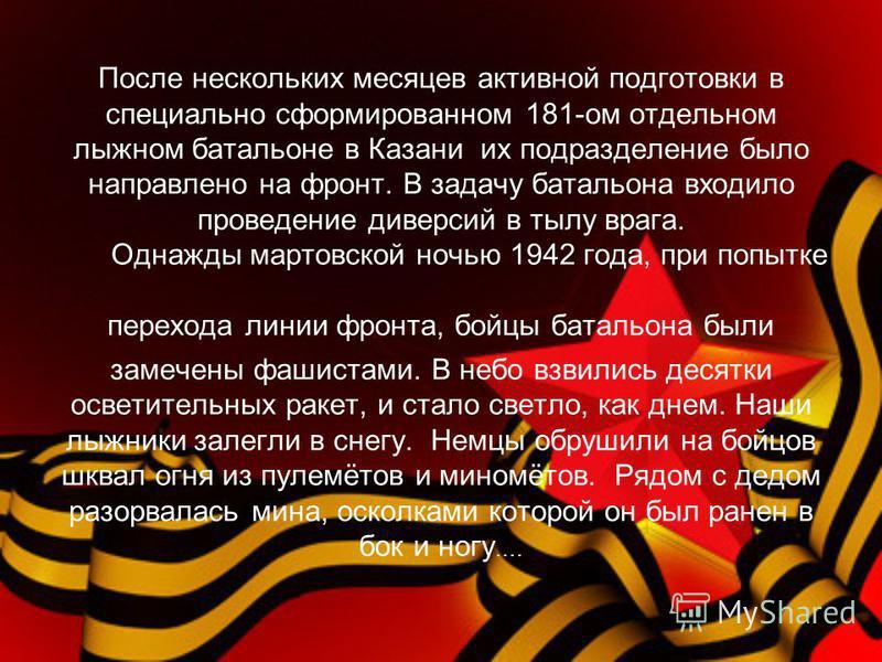 После нескольких месяцев активной подготовки в специально сформированном 181-ом отдельном лыжном батальоне в Казани их подразделение было направлено на фронт. В задачу батальона входило проведение диверсий в тылу врага. Однажды мартовской ночью 1942