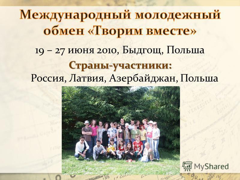 19 – 27 июня 2010, Быдгощ, Польша Страны-участники: Страны-участники: Россия, Латвия, Азербайджан, Польша