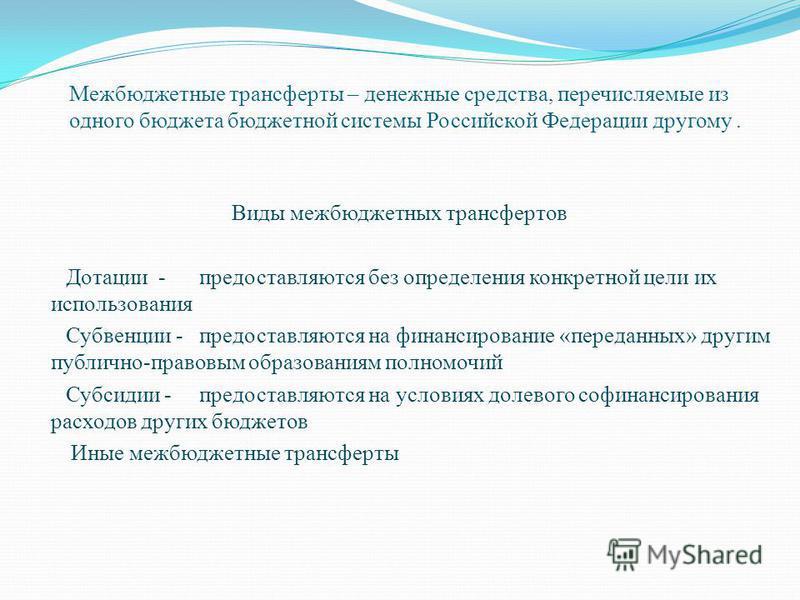 Межбюджетные трансферты – денежные средства, перечисляемые из одного бюджета бюджетной системы Российской Федерации другому. Виды межбюджетных трансфертов Дотации - предоставляются без определения конкретной цели их использования Субвенции - предоста
