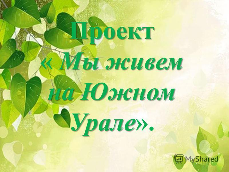 Проект Мы живем на Южном Урале Проект « Мы живем на Южном Урале».