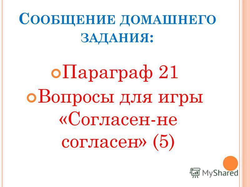 С ООБЩЕНИЕ ДОМАШНЕГО ЗАДАНИЯ : Параграф 21 Вопросы для игры «Согласен-не согласен» (5)