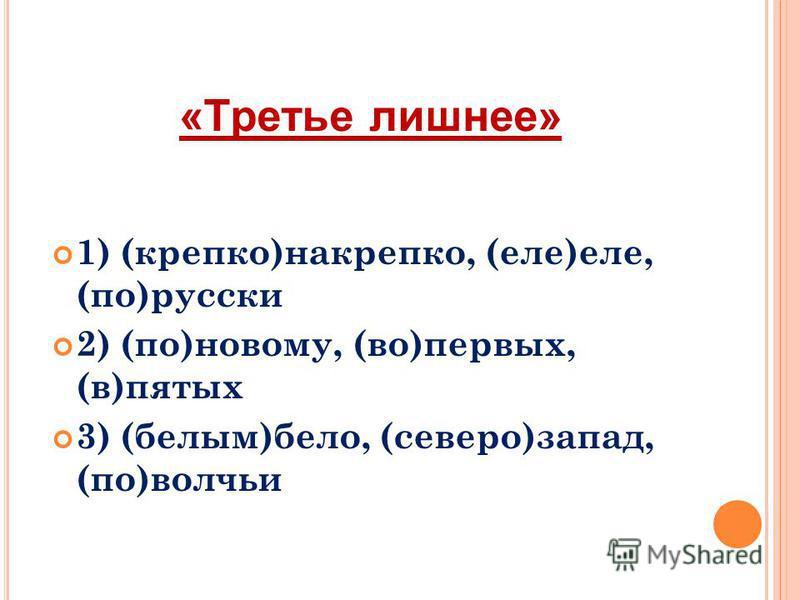 «Третье лишнее» 1) (крепко)накрепко, (еле)еле, (по)русски 2) (по)новому, (во)первых, (в)пятых 3) (белым)бело, (северо)запад, (по)волчьи