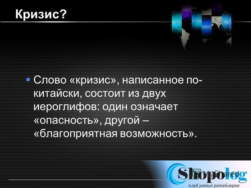 LOGO http://ppt.prtxt.ru Кризис? Слово «кризис», написанное по- китайски, состоит из двух иероглифов: один означает «опасность», другой – «благоприятная возможность».