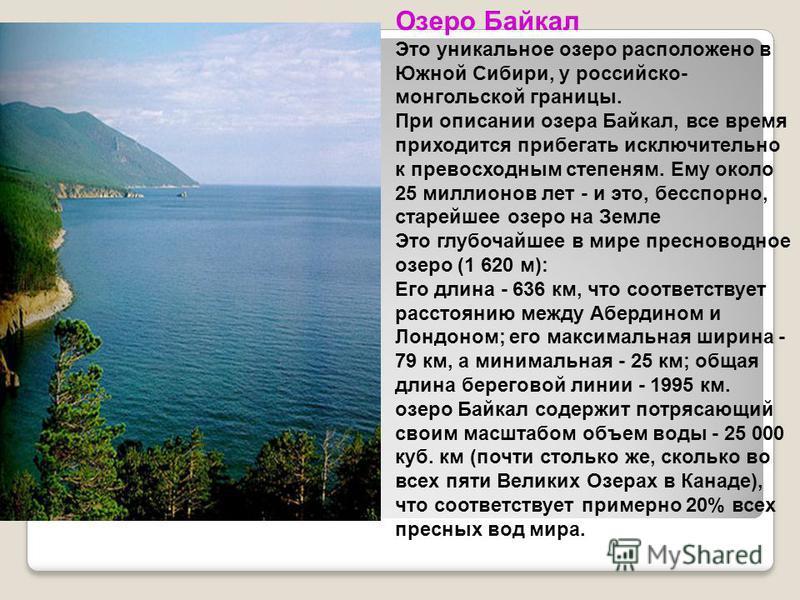 Озеро Байкал Это уникальное озеро расположено в Южной Сибири, у российско- монгольской границы. При описании озера Байкал, все время приходится прибегать исключительно к превосходным степеням. Ему около 25 миллионов лет - и это, бесспорно, старейшее