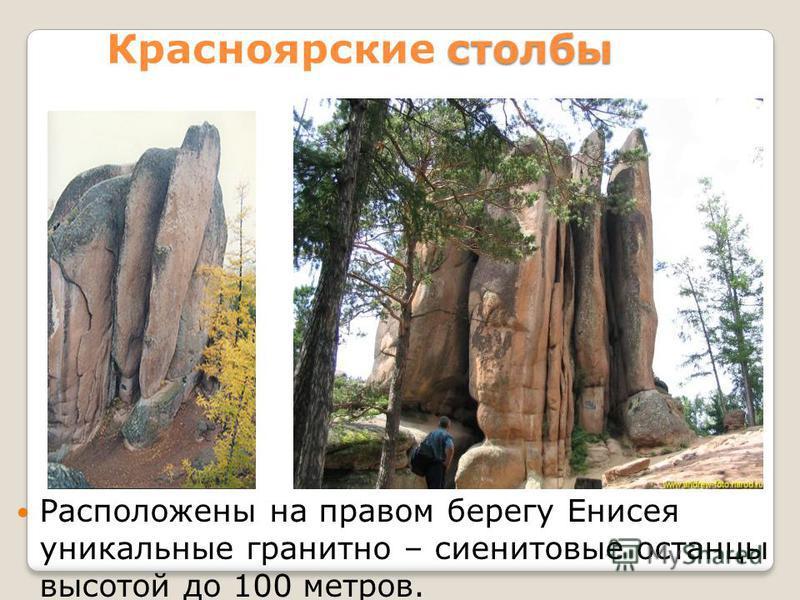 столбы Красноярские столбы Расположены на правом берегу Енисея уникальные гранитно – сиенитовые останцы высотой до 100 метров.