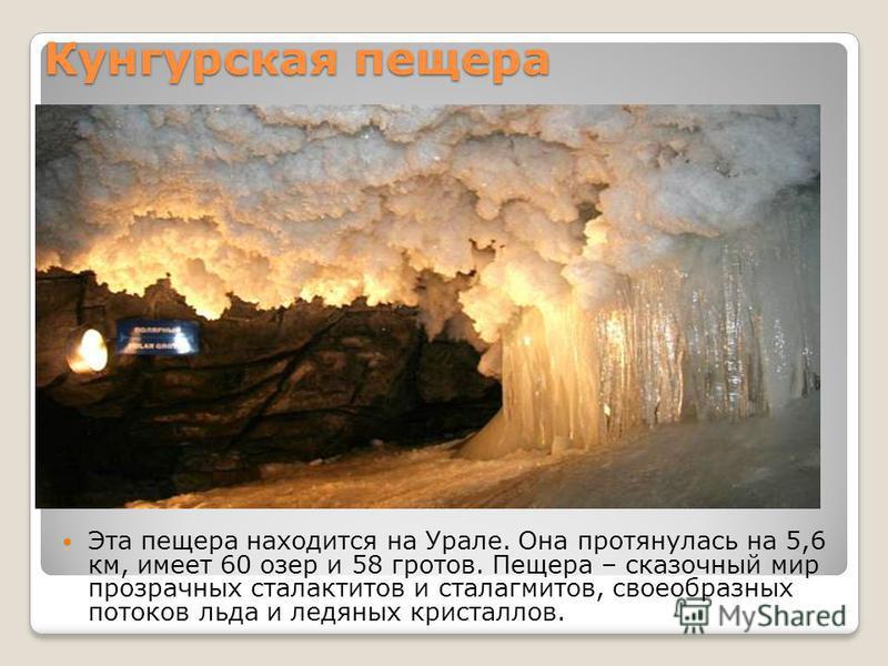 Кунгурская пещера Эта пещера находится на Урале. Она протянулась на 5,6 км, имеет 60 озер и 58 гротов. Пещера – сказочный мир прозрачных сталактитов и сталагмитов, своеобразных потоков льда и ледяных кристаллов.