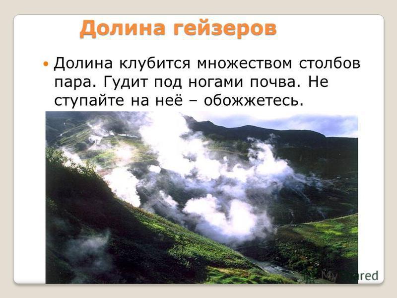 Долина гейзеров Долина клубится множеством столбов пара. Гудит под ногами почва. Не ступайте на неё – обожжетесь.