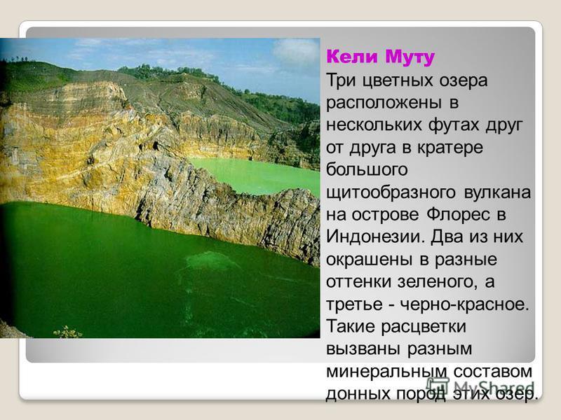 Кели Муту Три цветных озера расположены в нескольких футах друг от друга в кратере большого щитообразного вулкана на острове Флорес в Индонезии. Два из них окрашены в разные оттенки зеленого, а третье - черно-красное. Такие расцветки вызваны разным м