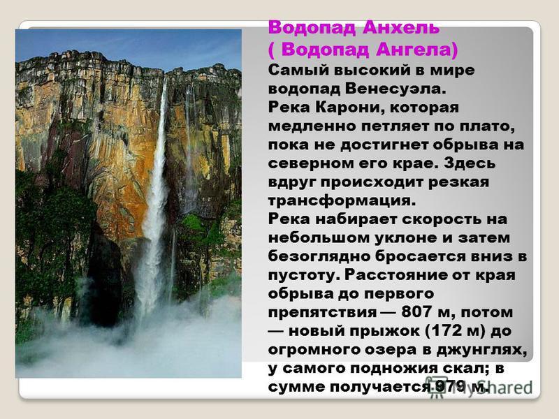 Водопад Анхель ( Водопад Ангела) Самый высокий в мире водопад Венесуэла. Река Карони, которая медленно петляет по плато, пока не достигнет обрыва на северном его крае. Здесь вдруг происходит резкая трансформация. Река набирает скорость на небольшом у