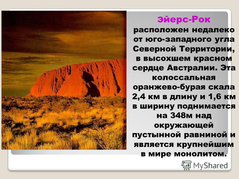 Э йерс-Рок расположен недалеко от юго-западного угла Северной Территории, в высохшем красном сердце Австралии. Эта колоссальная оранжево-бурая скала 2,4 км в длину и 1,6 км в ширину поднимается на 348 м над окружающей пустынной равниной и является кр