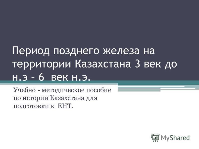 Период позднего железа на территории Казахстана 3 век до н.э – 6 век н.э. Учебно - методическое пособие по истории Казахстана для подготовки к ЕНТ.