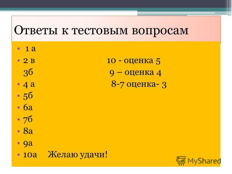 Ответы к тестовым вопросам 1 а 2 в 10 - оценка 5 3 б 9 – оценка 4 4 а 8-7 оценка- 3 5 б 6 а 7 б 8 а 9 а 10 а Желаю удачи!
