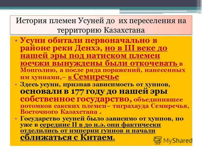 История племен Усуней до их переселения на территорию Казахстана Усуни обитали первоначально в районе реки Денхэ, но в III веке до нашей эры под натиском племен юечжи вынуждены были откочевать в Монголию, а после ряда поражений, нанесенных им хуннами