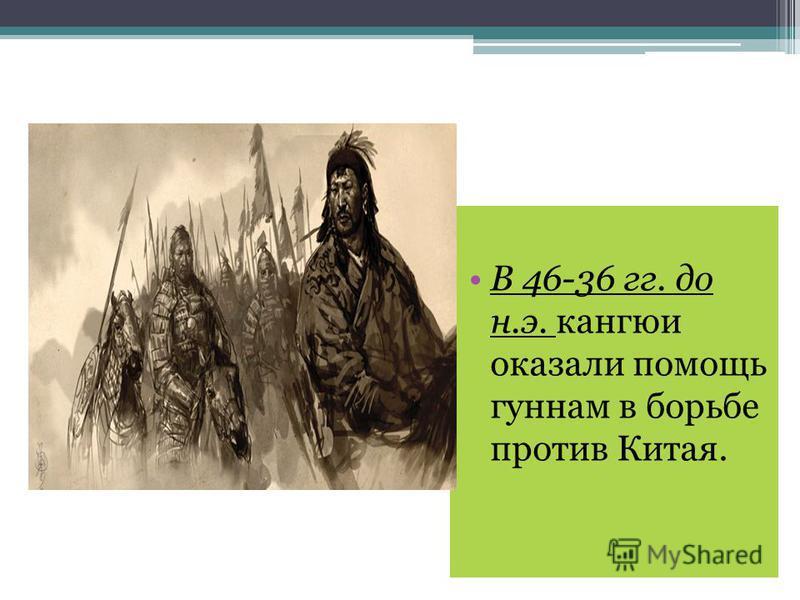 В 46-36 гг. до н.э. кангюи оказали помощь гуннам в борьбе против Китая.