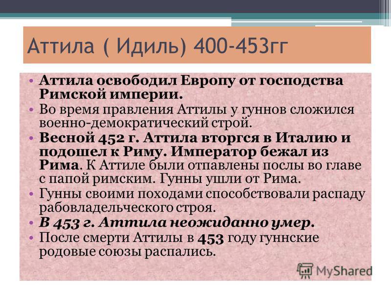 Аттила ( Идиль) 400-453 гг Аттила освободил Европу от господства Римской империи. Во время правления Аттилы у гуннов сложился военно-демократический строй. Весной 452 г. Аттила вторгся в Италию и подошел к Риму. Император бежал из Рима. К Аттиле были