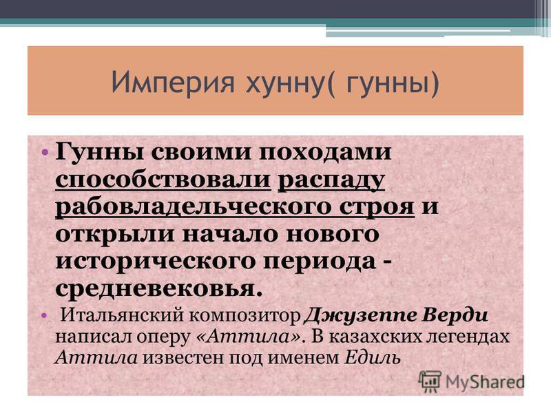 Империя хунну( гунны) Гунны своими походами способствовали распаду рабовладельческого строя и открыли начало нового исторического периода - средневековья. Итальянский композитор Джузеппе Верди написал оперу «Аттила». В казахских легендах Аттила извес