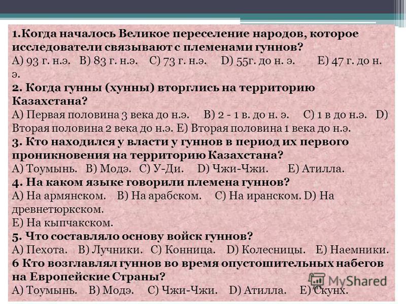 1. Когда началось Великое переселение народов, которое исследователи связывают с племенами гуннов? А) 93 г. н.э. В) 83 г. н.э. С) 73 г. н.э. D) 55 г. до н. э. Е) 47 г. до н. э. 2. Когда гунны (хунны) вторглись на территорию Казахстана? А) Первая поло