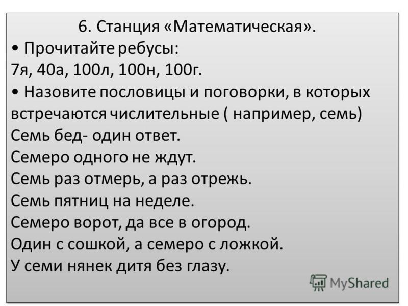 6. Станция «Математическая». Прочитайте ребусы: 7 я, 40 а, 100 л, 100 н, 100 г. Назовите пословицы и поговорки, в которых встречаются числительные ( например, семь) Семь бед- один ответ. Семеро одного не ждут. Семь раз отмерь, а раз отрежь. Семь пятн