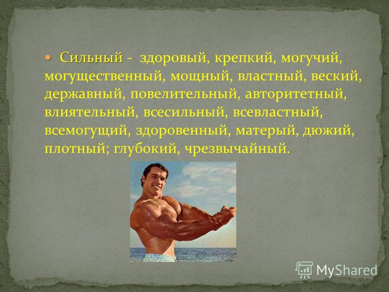 Сильный Сильный - здоровый, крепкий, могучий, могущественный, мощный, властный, веский, державный, повелительный, авторитетный, влиятельный, всесильный, всевластный, всемогущий, здоровенный, матерый, дюжий, плотный; глубокий, чрезвычайный.