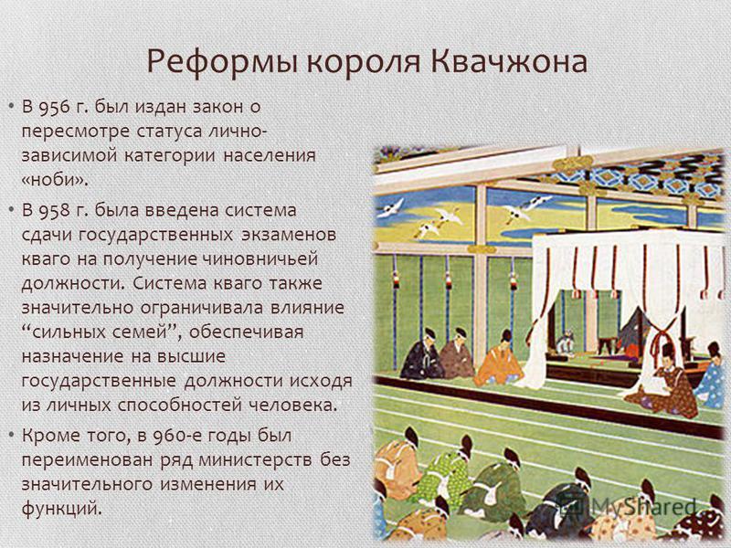 Реформы короля Квачжана В 956 г. был издан закон о пересмотре статуса лично- зависимой категории населения «ноби». В 958 г. была введена система сдачи государственных экзаменов кваго на получение чиновничьей должности. Система кваго также значительн