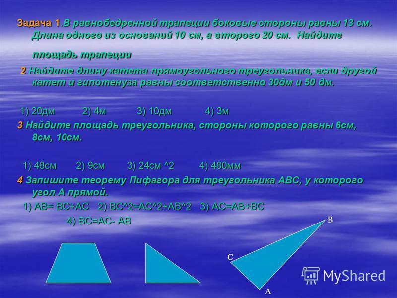Задача 1. В равнобедренной трапеции боковые стороны равны 13 см. Длина одного из оснований 10 см, а второго 20 см. Найдите площадь трапеции 2 Найдите длину катета прямоугольного треугольника, если другой катет и гипотенуза равны соответственно 30 дм