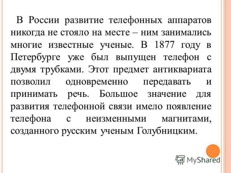 В России развитие телефонных аппаратов никогда не стояло на месте – ним занимались многие известные ученые. В 1877 году в Петербурге уже был выпущен телефон с двумя трубками. Этот предмет антиквариата позволил одновременно передавать и принимать речь