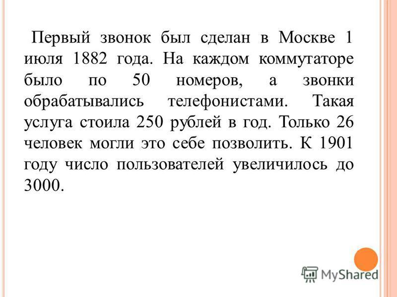 Первый звонок был сделан в Москве 1 июля 1882 года. На каждом коммутаторе было по 50 номеров, а звонки обрабатывались телефонистами. Такая услуга стоила 250 рублей в год. Только 26 человек могли это себе позволить. К 1901 году число пользователей уве