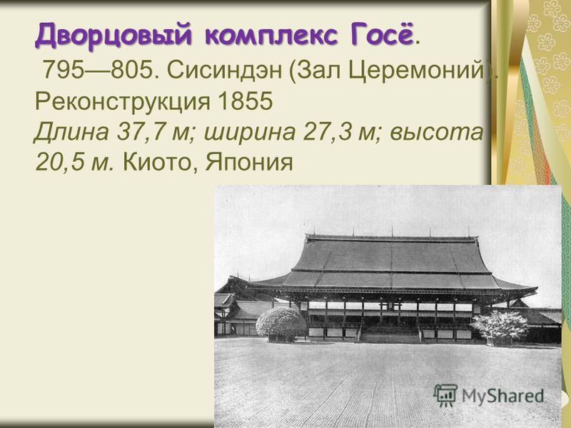 Дворцовый комплекс Госё Дворцовый комплекс Госё. 795805. Сисиндэн (Зал Церемоний). Реконструкция 1855 Длина 37,7 м; ширина 27,3 м; высота 20,5 м. Киото, Япония