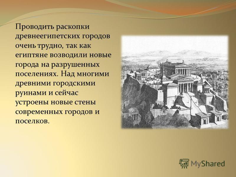 Проводить раскопки древнеегипетских городов очень трудно, так как египтяне возводили новые города на разрушенных поселениях. Над многими древними городскими руинами и сейчас устроены новые стены современных городов и поселков.