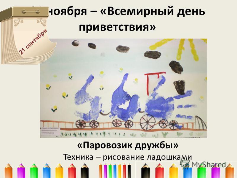 21 ноября – «Всемирный день приветствия» «Паровозик дружбы» Техника – рисование ладошками 21 сентября