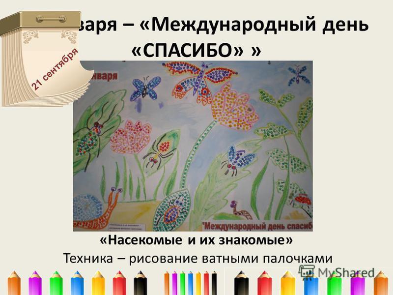 11 января – «Международный день «СПАСИБО» » «Насекомые и их знакомые» Техника – рисование ватными палочками 21 сентября