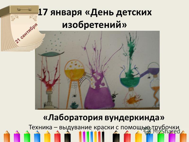 «Лаборатория вундеркинда» Техника – выдувание краски с помощью трубочки 17 января «День детских изобретений» 21 сентября