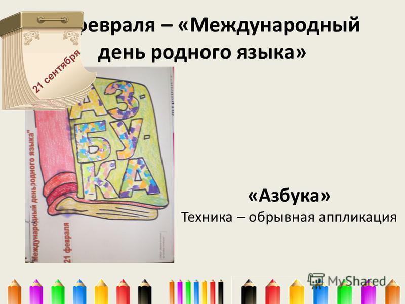21 февраля – «Международный день родного языка» «Азбука» Техника – обрывная аппликация 21 сентября