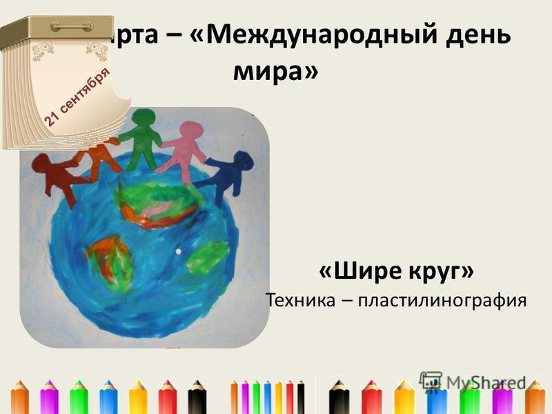 21 марта – «Международный день мира» «Шире круг» Техника – пластилинография 21 сентября
