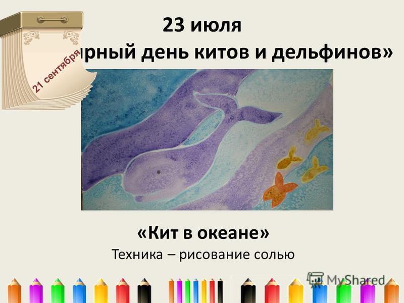 23 июля «Всемирный день китов и дельфинов» «Кит в океане» Техника – рисование солью 21 сентября