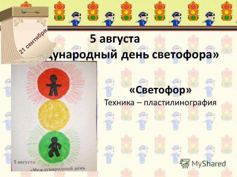 5 августа «Международный день светофора» «Светофор» Техника – пластилинография 21 сентября