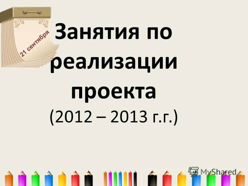 Занятия по реализации проекта (2012 – 2013 г.г.) 21 сентября