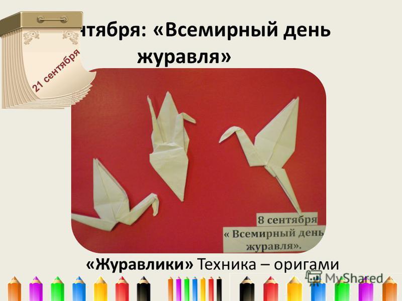 8 сентября: «Всемирный день журавля» «Журавлики» Техника – оригами 21 сентября