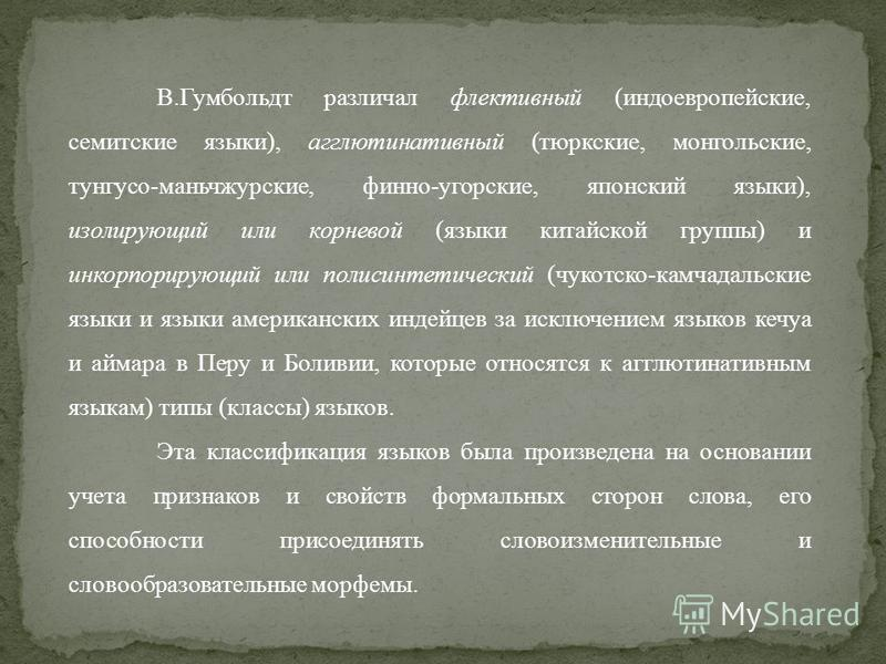 В.Гумбольдт различал флективный (индоевропейские, семитские языки), агглютинативный (тюркские, монгольские, тунгусо-маньчжурские, финно-угорские, японский языки), изолирующий или корневой (языки китайской группы) и инкорпорирующий или полисинтетиче