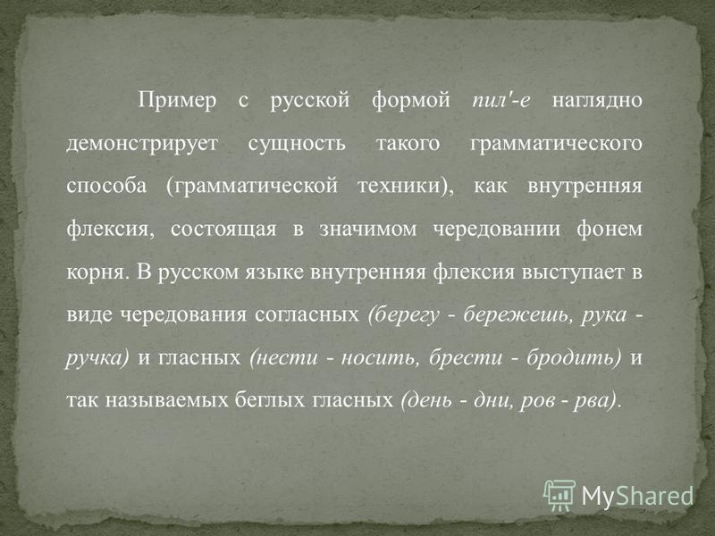 Пример с русской формой пил'-е наглядно демонстрирует сущнocть такого грамматического способа (грамматической техники), как внутренняя флексия, состоящая в значимом чередовании фонем корня. В русском языке внутренняя флексия выступает в виде чередо