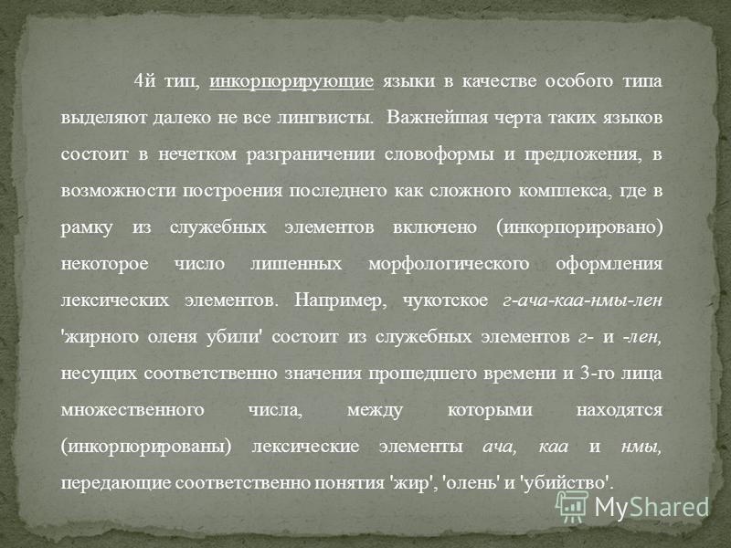 4 й тип, инкорпорирующие языки в качестве особого типа выделяют далеко не все лингвисты. Важнейшая черта таких языков состоит в нечетком разграничении словоформы и предложения, в возможности построения последнего как сложного комплекса, где в рамку