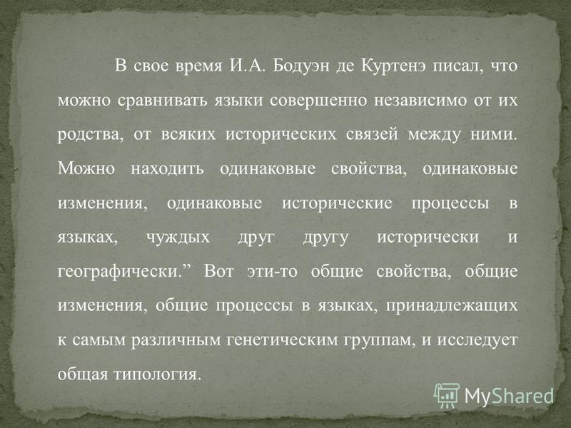В свое время И.А. Бодуэн де Куртенэ писал, что можно сравнивать языки совершенно независимо от их родства, от всяких исторических связей между ними. Можно находить одинаковые свойства, одинаковые изменения, одинаковые исторические процессы в языка